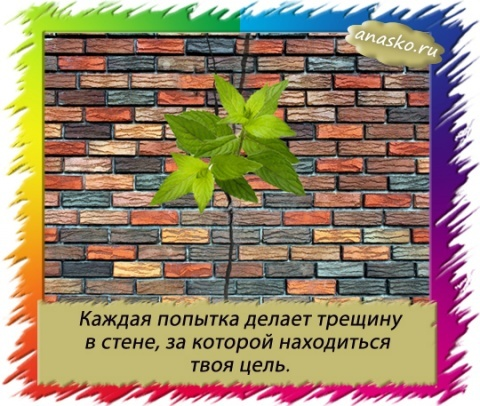 Каждая попытка делает трещину в стене, за которой находиться твоя цель.